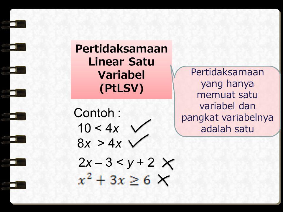 Pertidaksamaan Linear Satu Variabel (PtLSV) Pertidaksamaan yang hanya memuat satu variabel dan pangkat variabelnya adalah satu Contoh : 10 < 4x 8x > 4