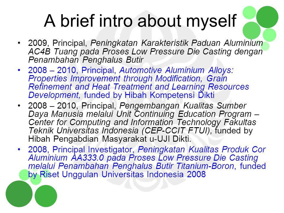 A brief intro about myself 2009, Principal, Peningkatan Karakteristik Paduan Aluminium AC4B Tuang pada Proses Low Pressure Die Casting dengan Penambah