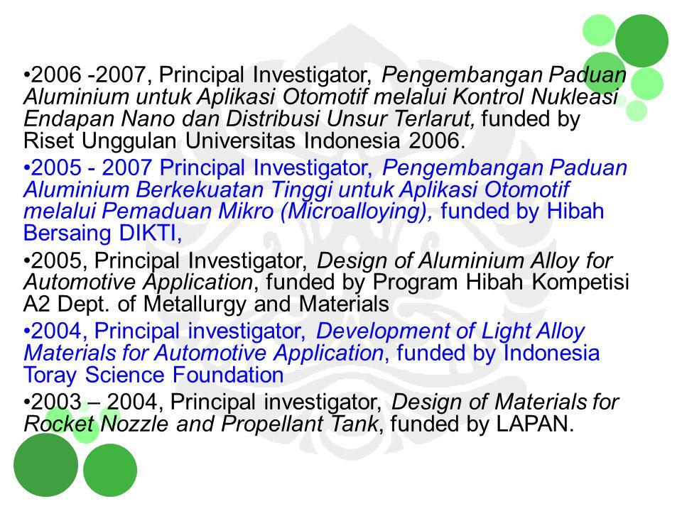 2006 -2007, Principal Investigator, Pengembangan Paduan Aluminium untuk Aplikasi Otomotif melalui Kontrol Nukleasi Endapan Nano dan Distribusi Unsur T