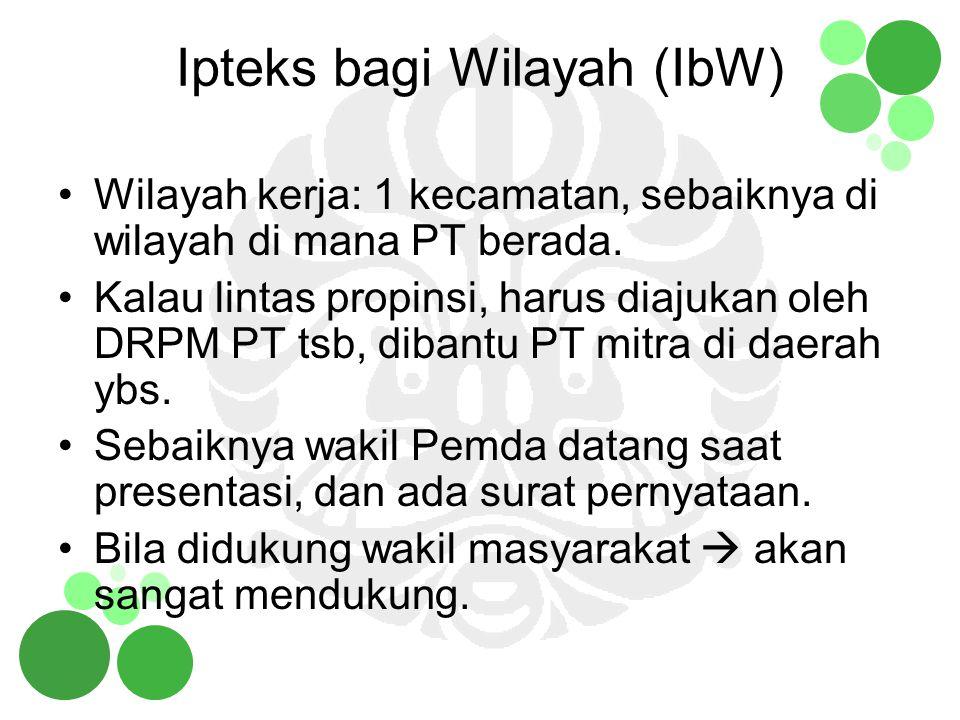 Ipteks bagi Wilayah (IbW) Wilayah kerja: 1 kecamatan, sebaiknya di wilayah di mana PT berada. Kalau lintas propinsi, harus diajukan oleh DRPM PT tsb,