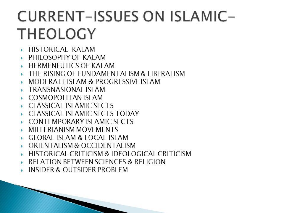 HISTORICAL-KALAM  PHILOSOPHY OF KALAM  HERMENEUTICS OF KALAM  THE RISING OF FUNDAMENTALISM & LIBERALISM  MODERATE ISLAM & PROGRESSIVE ISLAM  TR