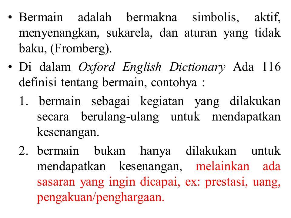 Bermain adalah bermakna simbolis, aktif, menyenangkan, sukarela, dan aturan yang tidak baku, (Fromberg). Di dalam Oxford English Dictionary Ada 116 de