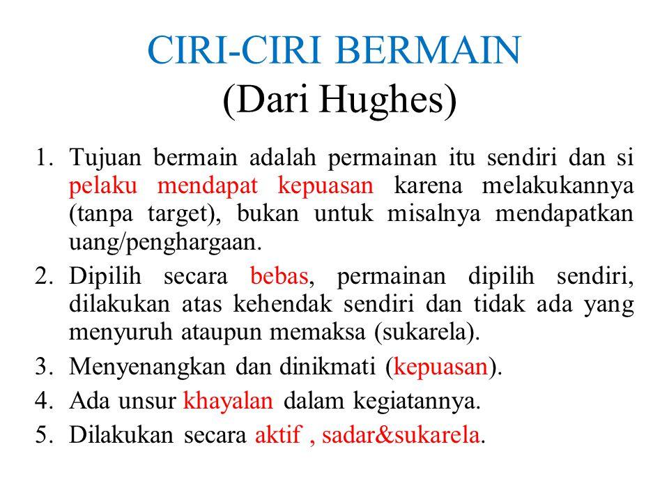 CIRI-CIRI BERMAIN (Dari Hughes) 1.Tujuan bermain adalah permainan itu sendiri dan si pelaku mendapat kepuasan karena melakukannya (tanpa target), buka