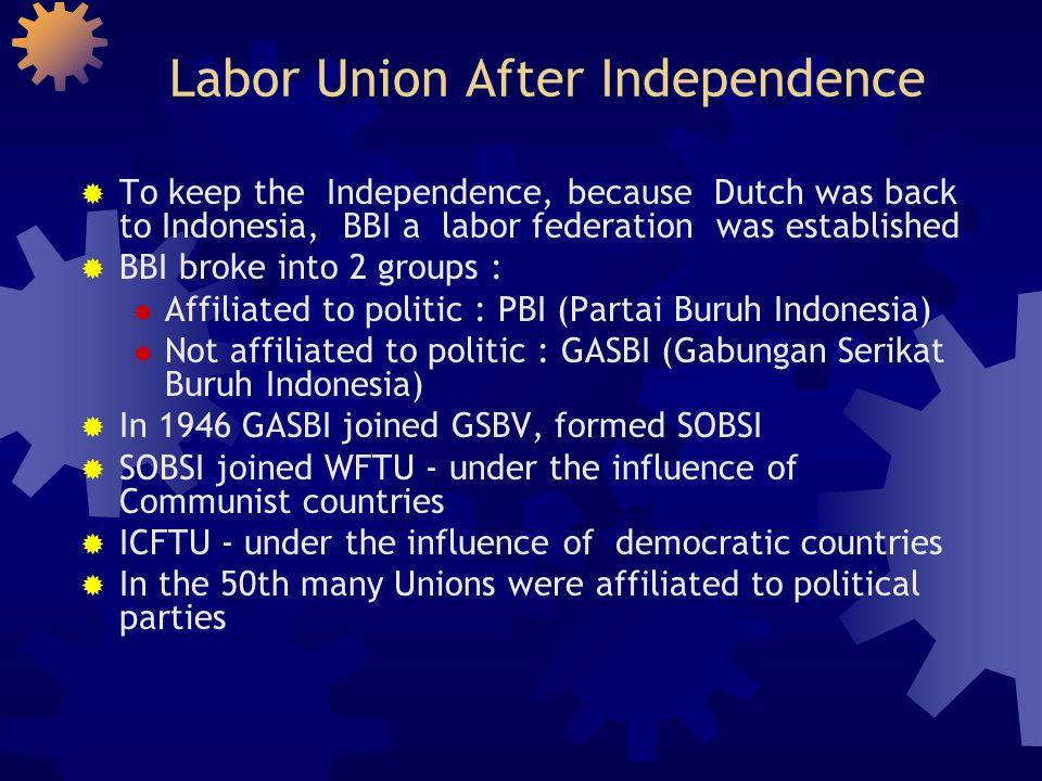 Labor Union during guided democracy era  Presidential Decree 5 July 1959, start of guided democracy  Effort to unite the labor unions in one umbrella, called OPPI (Organisasi Persatuan Pekerja Indonesia)  Opposed by SOBSI  SOBSI was banned after Communist coup in 1965