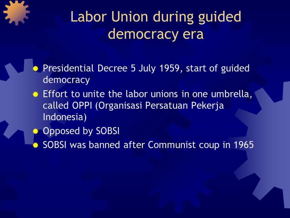 Labor Union during guided democracy era  Presidential Decree 5 July 1959, start of guided democracy  Effort to unite the labor unions in one umbrell