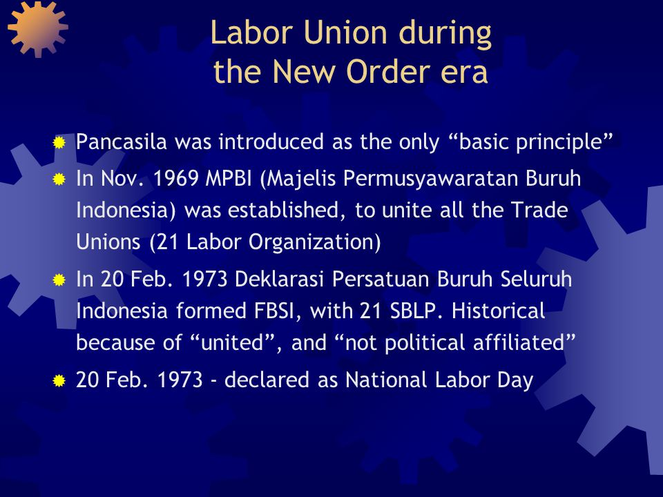 Labor Union during the New Order (continued)  In 1985 FBSI was changed to unitary system  Therefore FBSI became SPSI  Problems happened due to lack of personnel in the organization, no support  In 1990, 13 Sectors in SPSI were formed  Not pure unitary anymore, close to federation  10,569 UK (In-company Union) and 269 DPC already formed