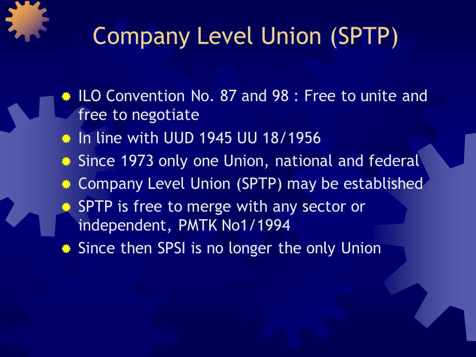 The establishment of Company Level Union (SPTP)  The name of company must be clearly indicated  Must have a Committee, Article of Association and ART  Committee members must be the employees of the company  Must be agreed by more than 50% employees  Company must be informed  Must be registered at Manpower office