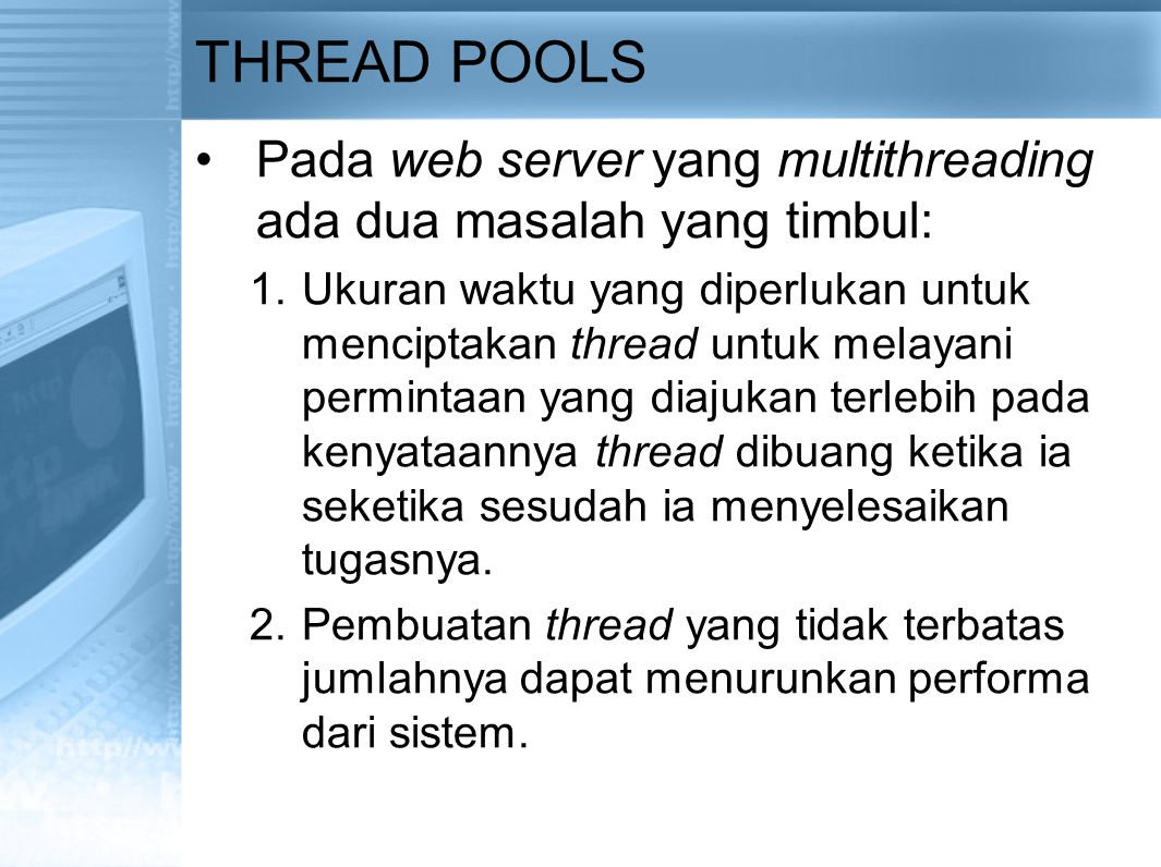 THREAD POOLS Pada web server yang multithreading ada dua masalah yang timbul: 1.Ukuran waktu yang diperlukan untuk menciptakan thread untuk melayani permintaan yang diajukan terlebih pada kenyataannya thread dibuang ketika ia seketika sesudah ia menyelesaikan tugasnya.