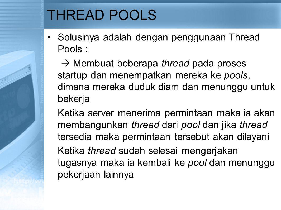 THREAD POOLS Solusinya adalah dengan penggunaan Thread Pools :  Membuat beberapa thread pada proses startup dan menempatkan mereka ke pools, dimana m