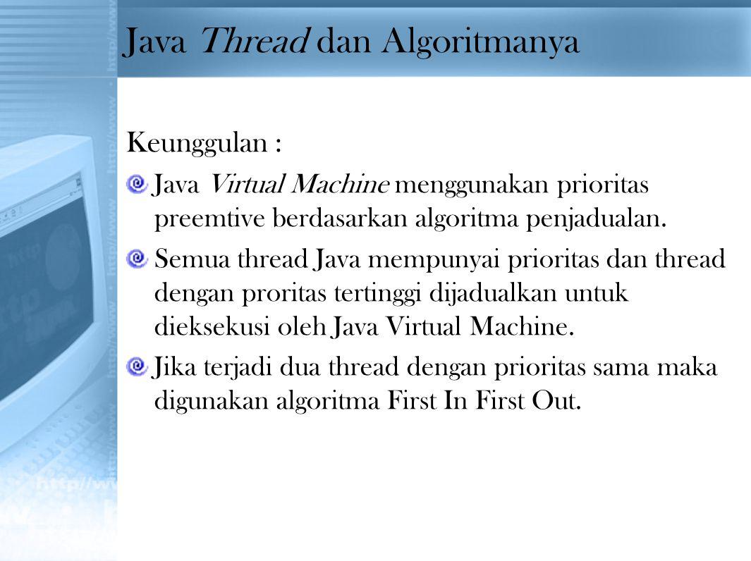 Java Thread dan Algoritmanya Keunggulan : Java Virtual Machine menggunakan prioritas preemtive berdasarkan algoritma penjadualan. Semua thread Java me