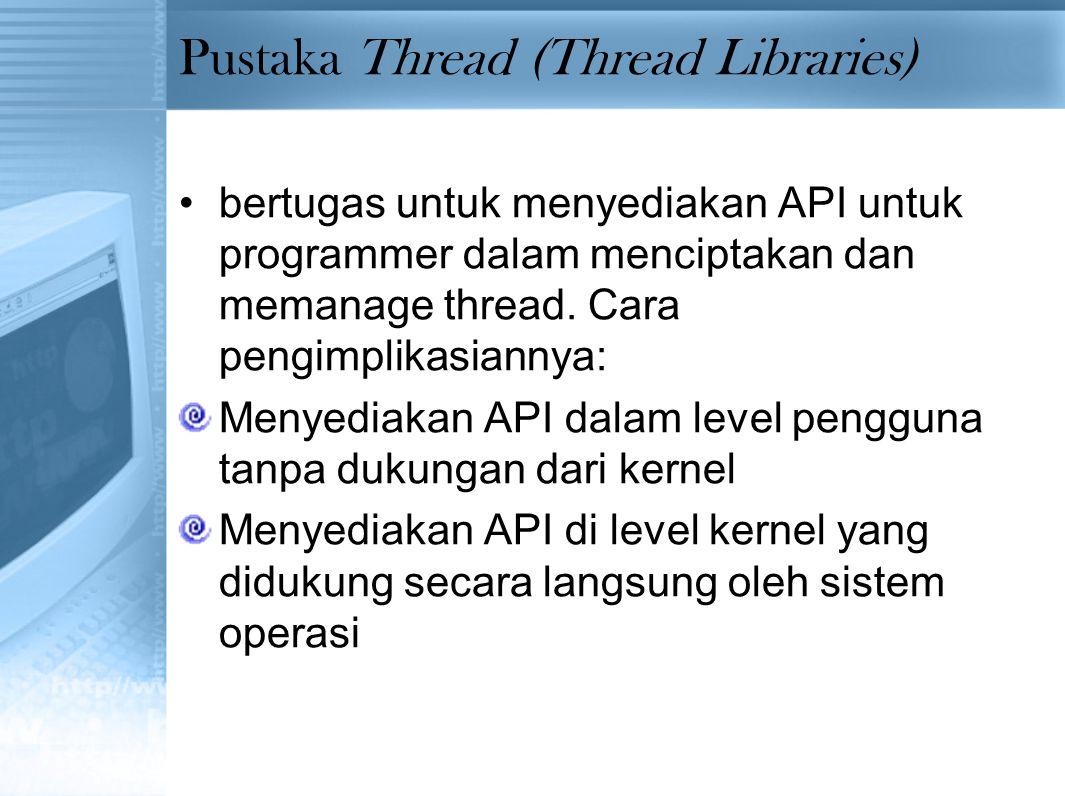 Pustaka Thread (Thread Libraries) bertugas untuk menyediakan API untuk programmer dalam menciptakan dan memanage thread. Cara pengimplikasiannya: Meny