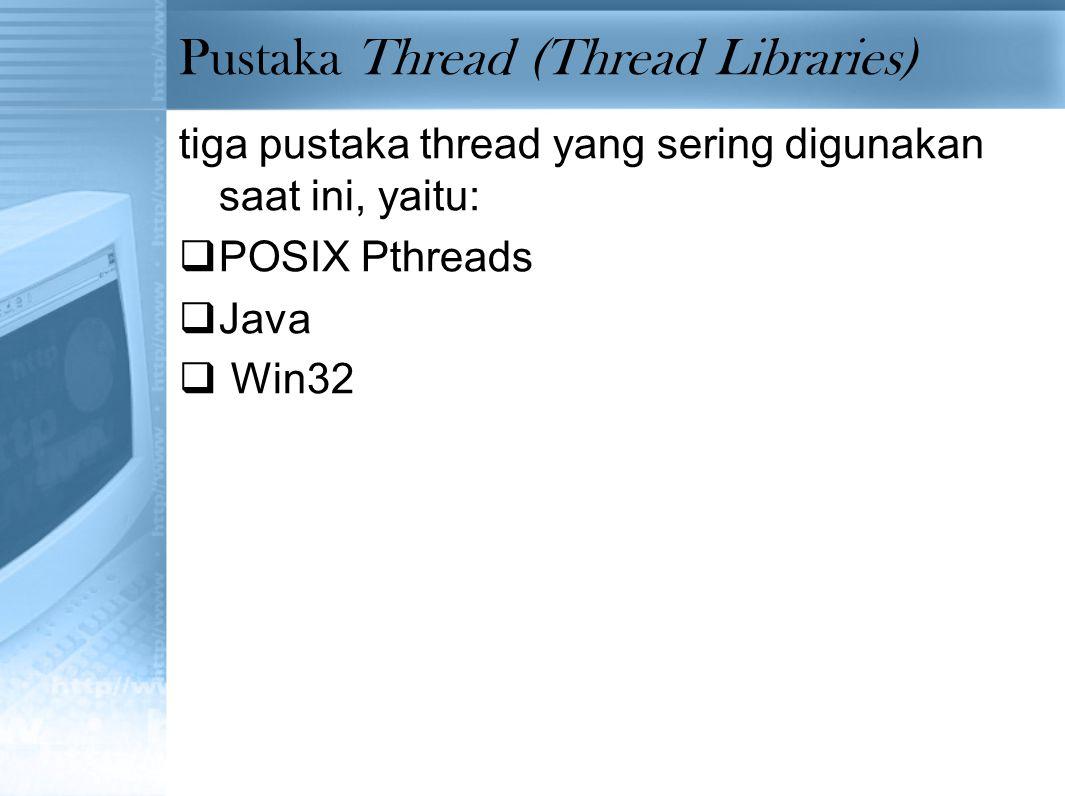 Pustaka Thread (Thread Libraries) tiga pustaka thread yang sering digunakan saat ini, yaitu:  POSIX Pthreads  Java  Win32