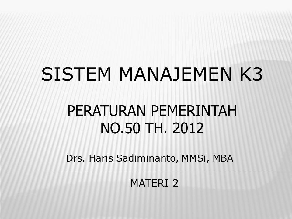 SISTEM MANAJEMEN K3 Drs. Haris Sadiminanto, MMSi, MBA MATERI 2 PERATURAN PEMERINTAH NO.50 TH. 2012
