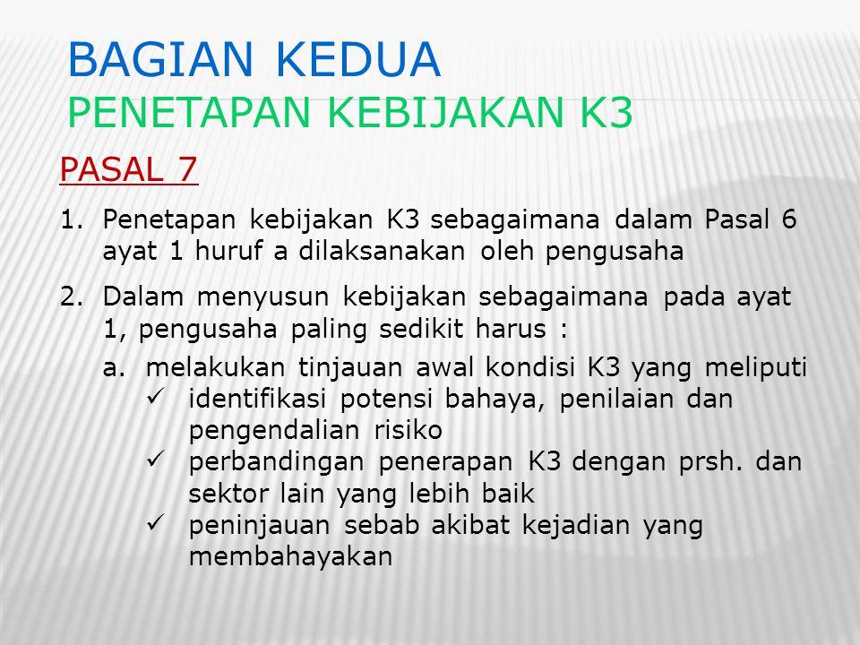 PASAL 7 1.Penetapan kebijakan K3 sebagaimana dalam Pasal 6 ayat 1 huruf a dilaksanakan oleh pengusaha 2.Dalam menyusun kebijakan sebagaimana pada ayat