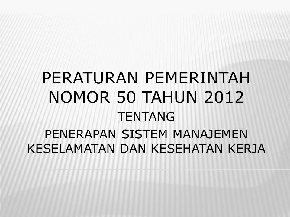 PERATURAN PEMERINTAH NOMOR 50 TAHUN 2012 TENTANG PENERAPAN SISTEM MANAJEMEN KESELAMATAN DAN KESEHATAN KERJA
