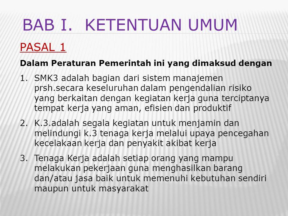 BAB I. KETENTUAN UMUM PASAL 1 Dalam Peraturan Pemerintah ini yang dimaksud dengan 1.SMK3 adalah bagian dari sistem manajemen prsh.secara keseluruhan d