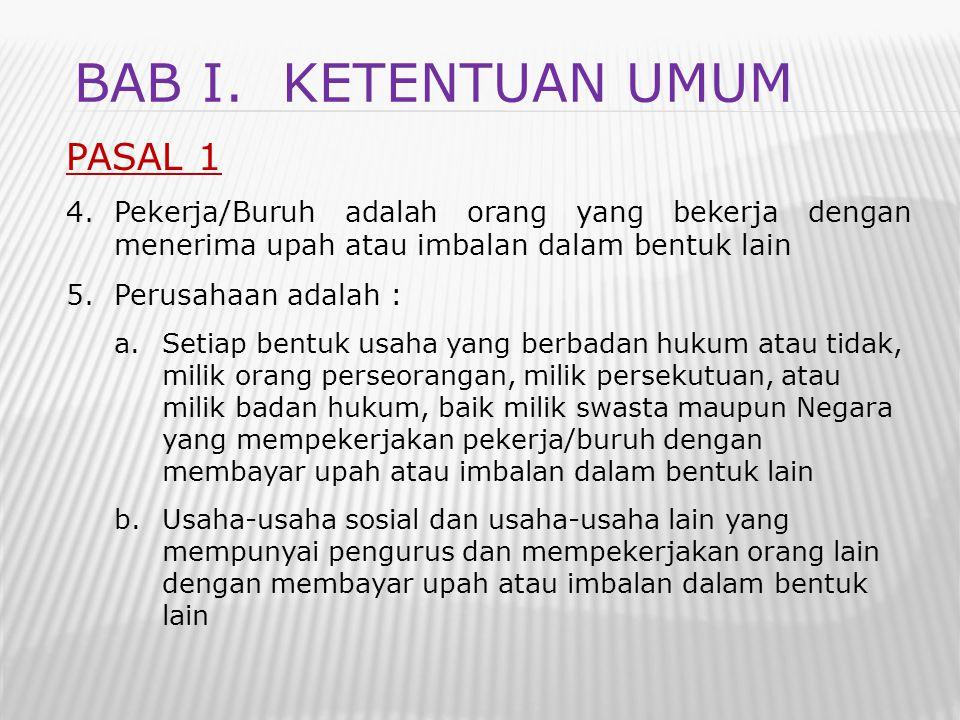 PASAL 1 4.Pekerja/Buruh adalah orang yang bekerja dengan menerima upah atau imbalan dalam bentuk lain 5.Perusahaan adalah : a.Setiap bentuk usaha yang