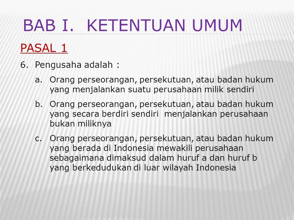 PASAL 1 6.Pengusaha adalah : a.Orang perseorangan, persekutuan, atau badan hukum yang menjalankan suatu perusahaan milik sendiri b.Orang perseorangan,
