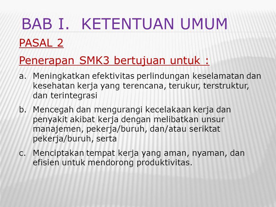 PASAL 2 Penerapan SMK3 bertujuan untuk : a.Meningkatkan efektivitas perlindungan keselamatan dan kesehatan kerja yang terencana, terukur, terstruktur,