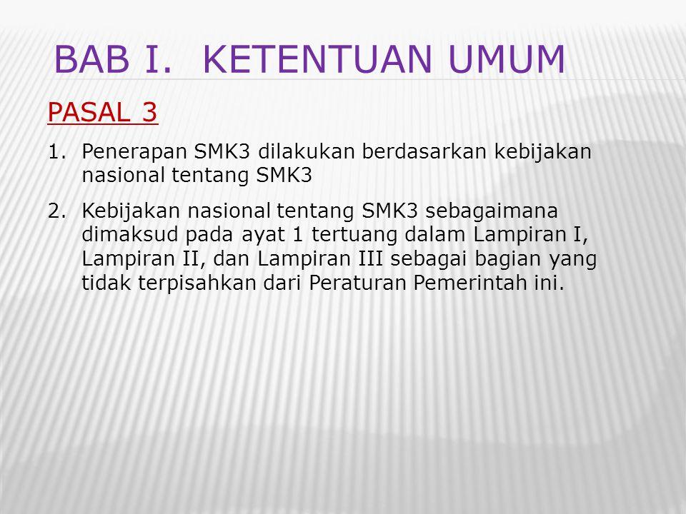 PASAL 3 1.Penerapan SMK3 dilakukan berdasarkan kebijakan nasional tentang SMK3 2.Kebijakan nasional tentang SMK3 sebagaimana dimaksud pada ayat 1 tert