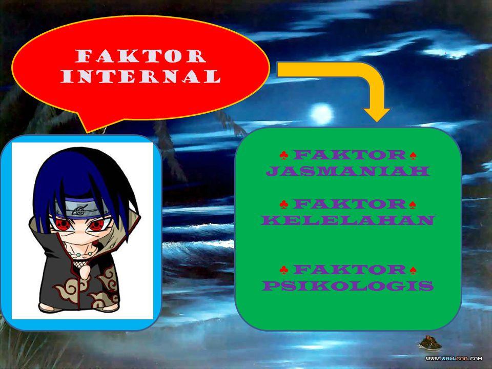 FAKTOR INTERNAL ♣ FAKTOR ♠ JASMANIAH ♣ FAKTOR ♠ KELELAHAN ♣ FAKTOR ♠ PSIKOLOGIS