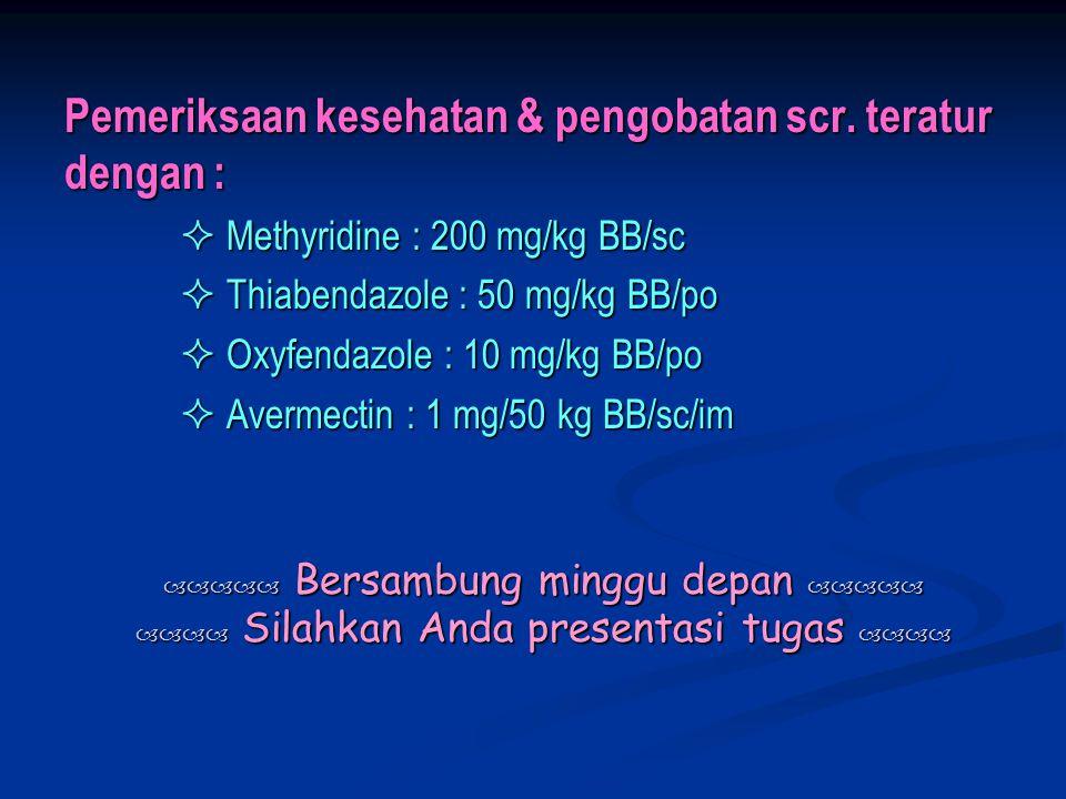 Pemeriksaan kesehatan & pengobatan scr. teratur dengan :  Methyridine : 200 mg/kg BB/sc  Methyridine : 200 mg/kg BB/sc  Thiabendazole : 50 mg/kg BB