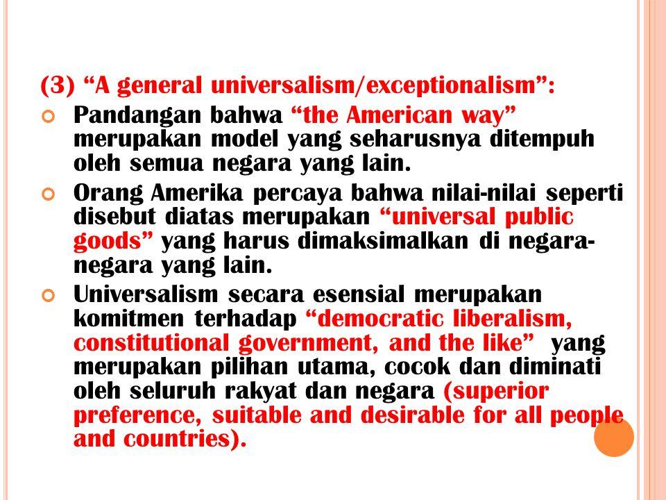 """(3) """"A general universalism/exceptionalism"""": Pandangan bahwa """"the American way"""" merupakan model yang seharusnya ditempuh oleh semua negara yang lain."""