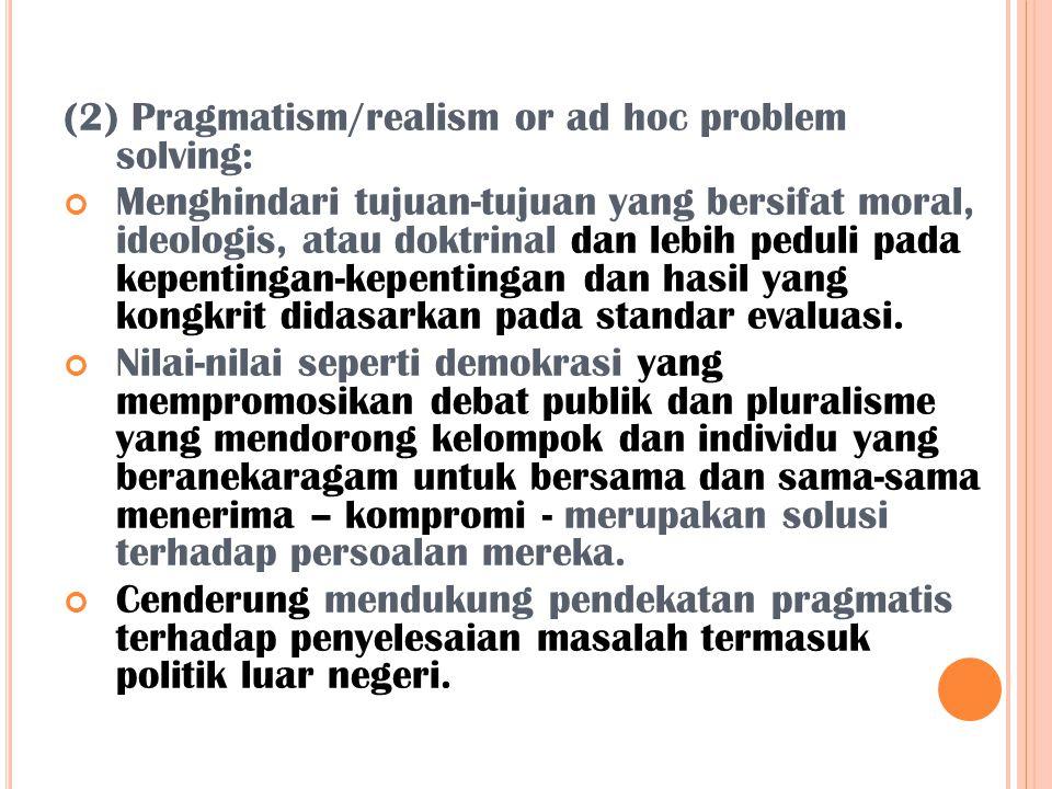(2) Pragmatism/realism or ad hoc problem solving: Menghindari tujuan-tujuan yang bersifat moral, ideologis, atau doktrinal dan lebih peduli pada kepen