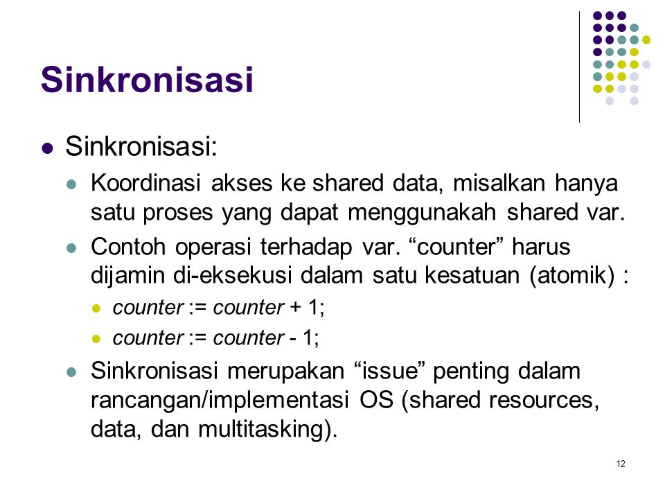 12 Sinkronisasi Sinkronisasi: Koordinasi akses ke shared data, misalkan hanya satu proses yang dapat menggunakah shared var. Contoh operasi terhadap v