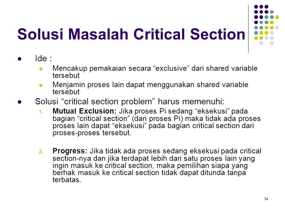 """14 Solusi Masalah Critical Section Ide : Mencakup pemakaian secara """"exclusive"""" dari shared variable tersebut Menjamin proses lain dapat menggunakan sh"""