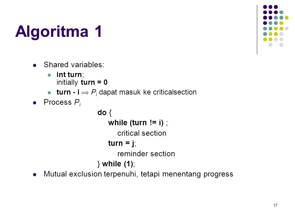 17 Algoritma 1 Shared variables: int turn; initially turn = 0 turn - i  P i dapat masuk ke criticalsection Process P i do { while (turn != i) ; critical section turn = j; reminder section } while (1); Mutual exclusion terpenuhi, tetapi menentang progress
