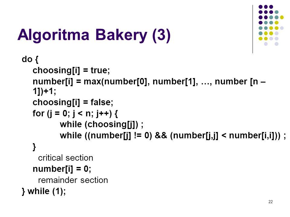 22 Algoritma Bakery (3) do { choosing[i] = true; number[i] = max(number[0], number[1], …, number [n – 1])+1; choosing[i] = false; for (j = 0; j < n; j