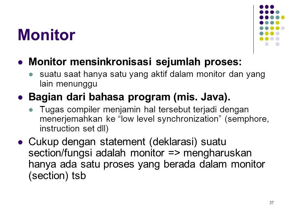 37 Monitor Monitor mensinkronisasi sejumlah proses: suatu saat hanya satu yang aktif dalam monitor dan yang lain menunggu Bagian dari bahasa program (