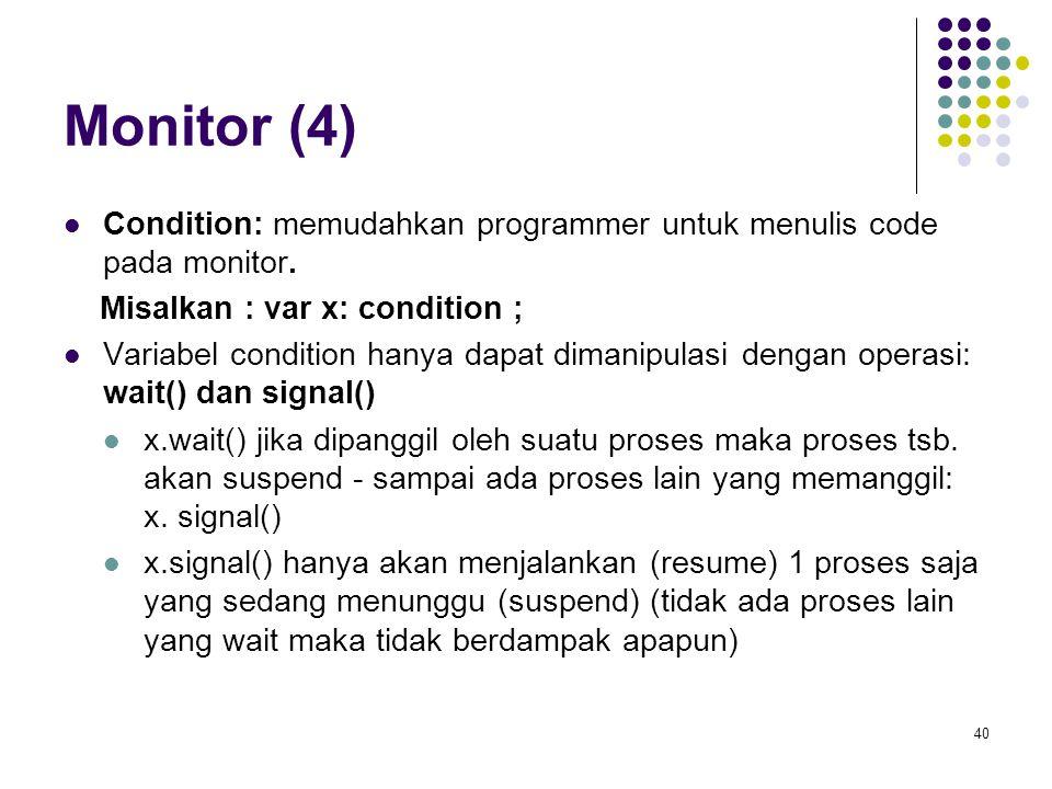 40 Monitor (4) Condition: memudahkan programmer untuk menulis code pada monitor. Misalkan : var x: condition ; Variabel condition hanya dapat dimanipu