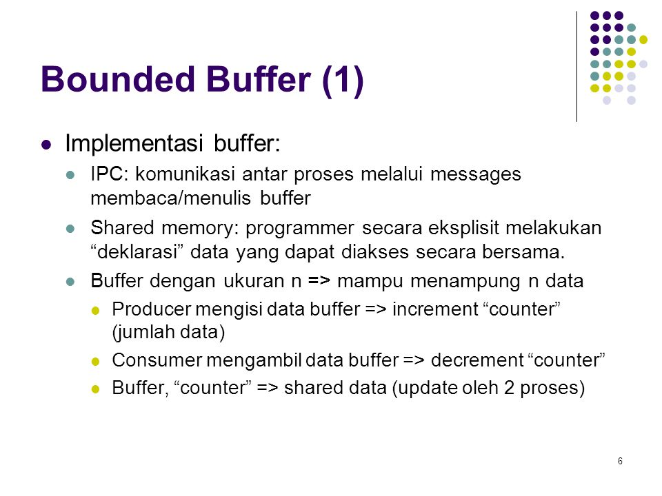 7 Bounded Buffer (2) Shared data type item = … ; var buffer array in, out: 0..n-1; counter: 0..n; in, out, counter := 0; Producer process repeat … produce an item in nextp … while counter = n do no-op; buffer [in] := nextp; in := in + 1 mod n; counter := counter +1; until false;