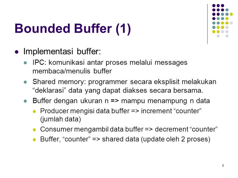 6 Bounded Buffer (1) Implementasi buffer: IPC: komunikasi antar proses melalui messages membaca/menulis buffer Shared memory: programmer secara ekspli