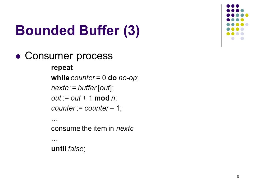8 Bounded Buffer (3) Consumer process repeat while counter = 0 do no-op; nextc := buffer [out]; out := out + 1 mod n; counter := counter – 1; … consume the item in nextc … until false;