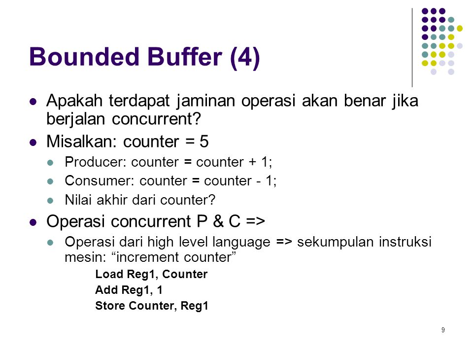 9 Bounded Buffer (4) Apakah terdapat jaminan operasi akan benar jika berjalan concurrent? Misalkan: counter = 5 Producer: counter = counter + 1; Consu