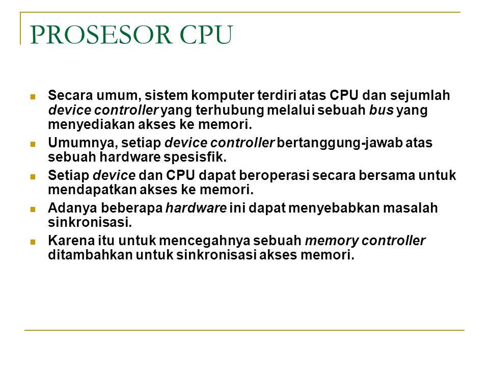 PROSESOR CPU Secara umum, sistem komputer terdiri atas CPU dan sejumlah device controller yang terhubung melalui sebuah bus yang menyediakan akses ke
