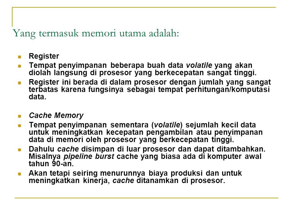 Yang termasuk memori utama adalah: Register Tempat penyimpanan beberapa buah data volatile yang akan diolah langsung di prosesor yang berkecepatan san