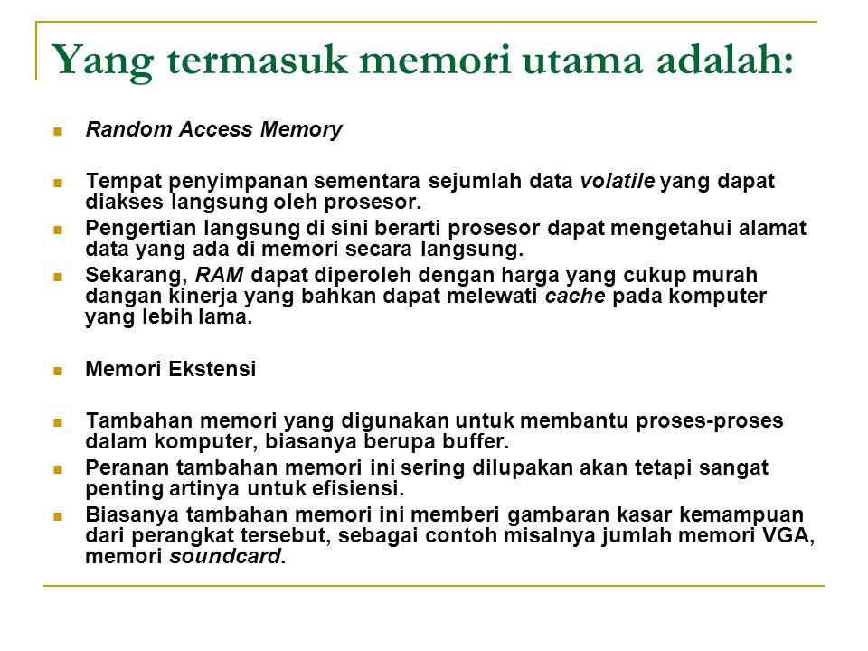 Yang termasuk memori utama adalah: Random Access Memory Tempat penyimpanan sementara sejumlah data volatile yang dapat diakses langsung oleh prosesor.