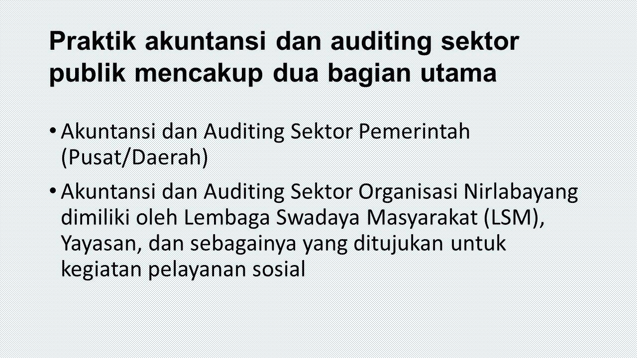 Praktik akuntansi dan auditing sektor publik mencakup dua bagian utama Akuntansi dan Auditing Sektor Pemerintah (Pusat/Daerah) Akuntansi dan Auditing
