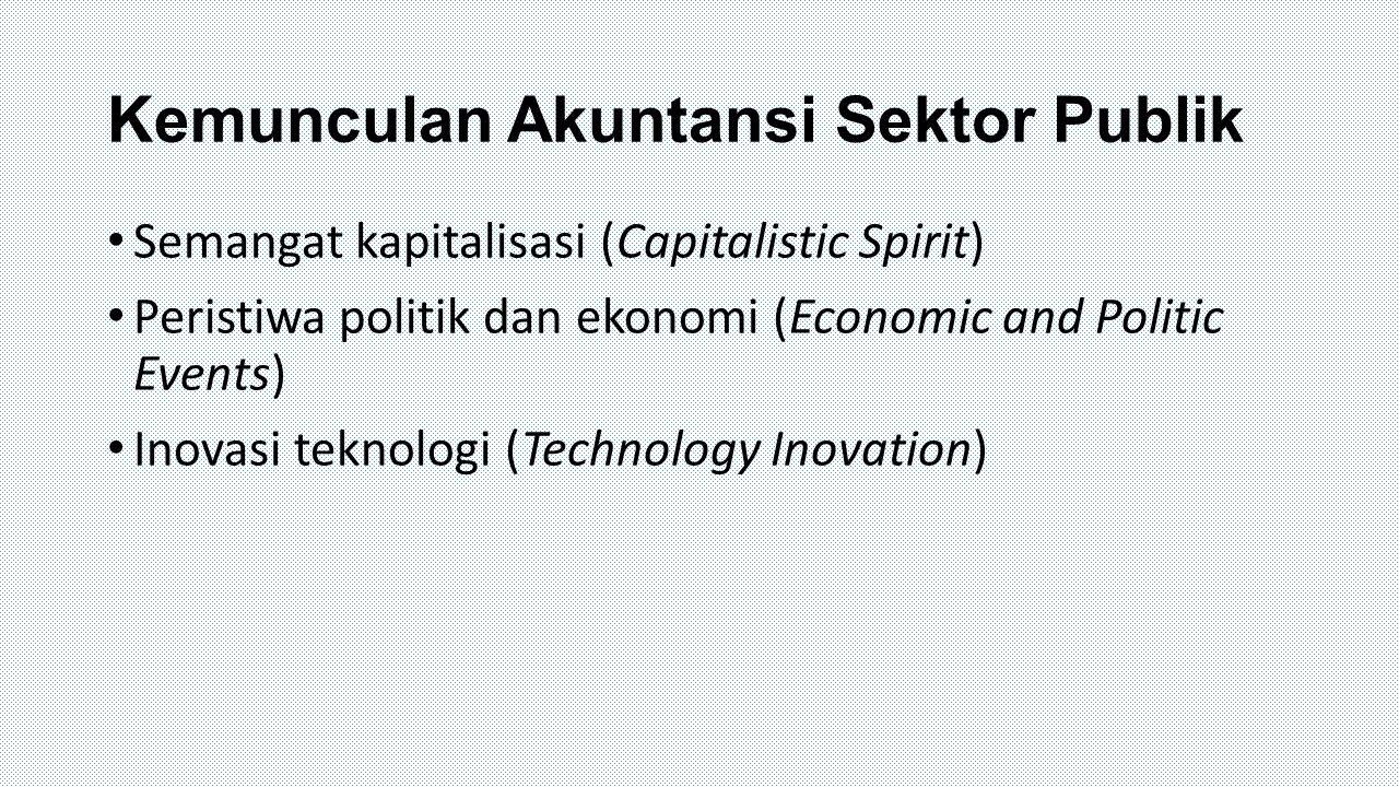 Kemunculan Akuntansi Sektor Publik Semangat kapitalisasi (Capitalistic Spirit) Peristiwa politik dan ekonomi (Economic and Politic Events) Inovasi tek