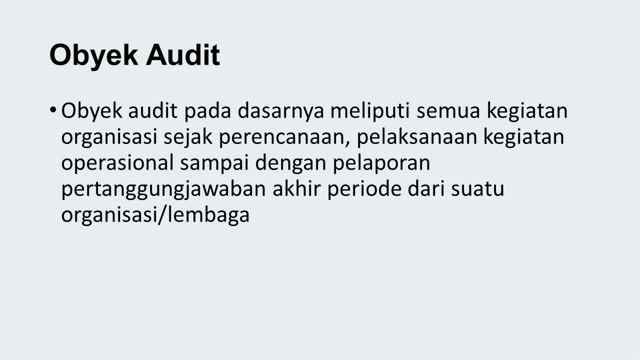 Obyek Audit Obyek audit pada dasarnya meliputi semua kegiatan organisasi sejak perencanaan, pelaksanaan kegiatan operasional sampai dengan pelaporan p