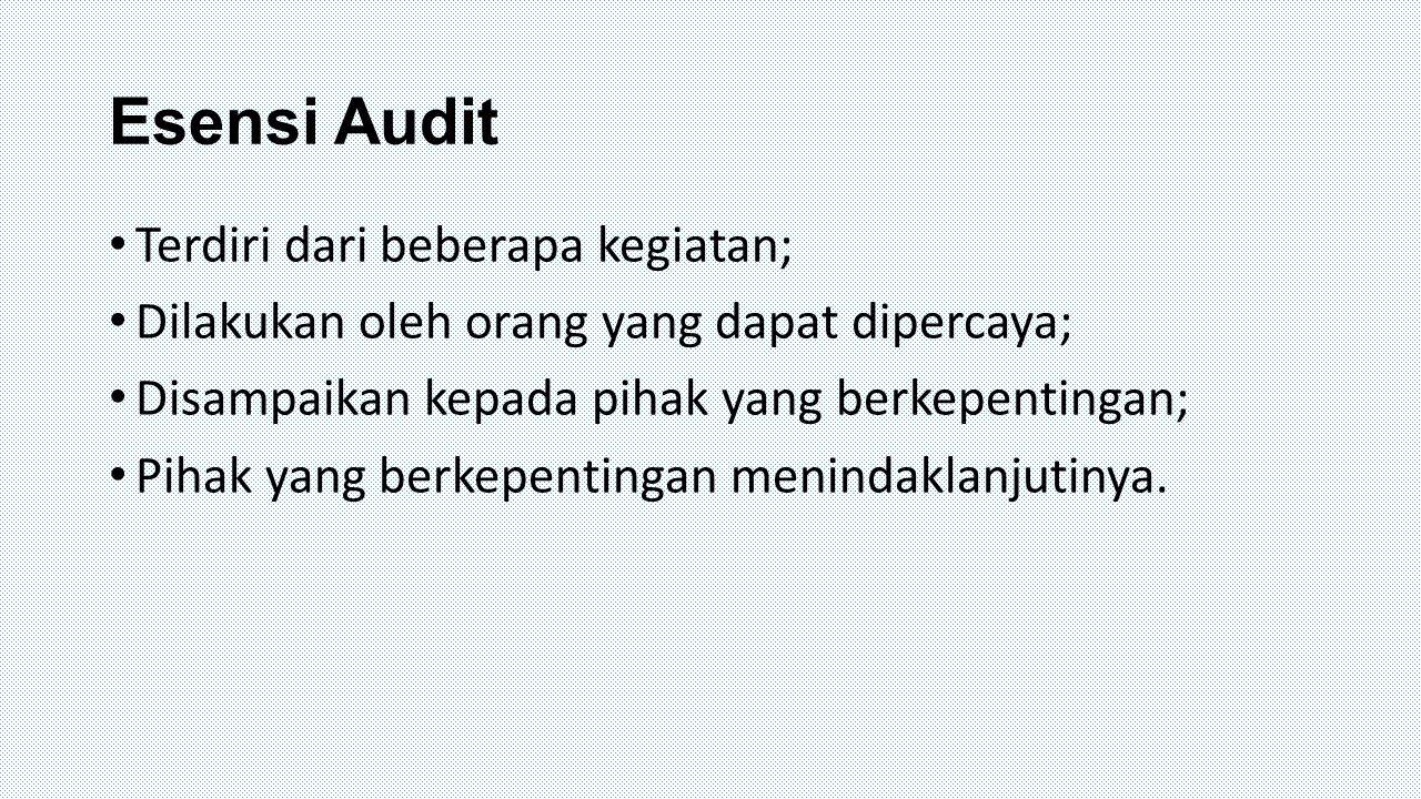 Esensi Audit Terdiri dari beberapa kegiatan; Dilakukan oleh orang yang dapat dipercaya; Disampaikan kepada pihak yang berkepentingan; Pihak yang berke