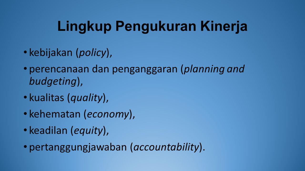 Lingkup Pengukuran Kinerja kebijakan (policy), perencanaan dan penganggaran (planning and budgeting), kualitas (quality), kehematan (economy), keadilan (equity), pertanggungjawaban (accountability).