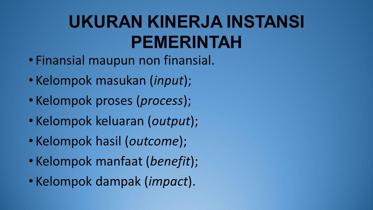 UKURAN KINERJA INSTANSI PEMERINTAH Finansial maupun non finansial. Kelompok masukan (input); Kelompok proses (process); Kelompok keluaran (output); Ke