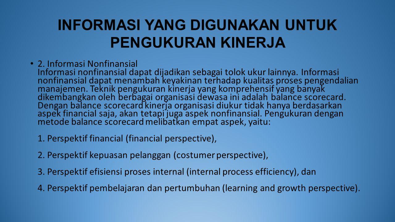 INFORMASI YANG DIGUNAKAN UNTUK PENGUKURAN KINERJA 2. Informasi Nonfinansial Informasi nonfinansial dapat dijadikan sebagai tolok ukur lainnya. Informa
