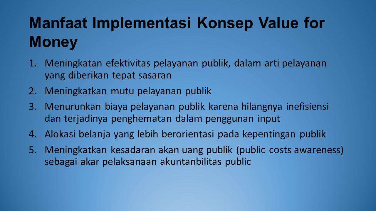 Manfaat Implementasi Konsep Value for Money 1.Meningkatan efektivitas pelayanan publik, dalam arti pelayanan yang diberikan tepat sasaran 2.Meningkatkan mutu pelayanan publik 3.Menurunkan biaya pelayanan publik karena hilangnya inefisiensi dan terjadinya penghematan dalam penggunan input 4.Alokasi belanja yang lebih berorientasi pada kepentingan publik 5.Meningkatkan kesadaran akan uang publik (public costs awareness) sebagai akar pelaksanaan akuntanbilitas public
