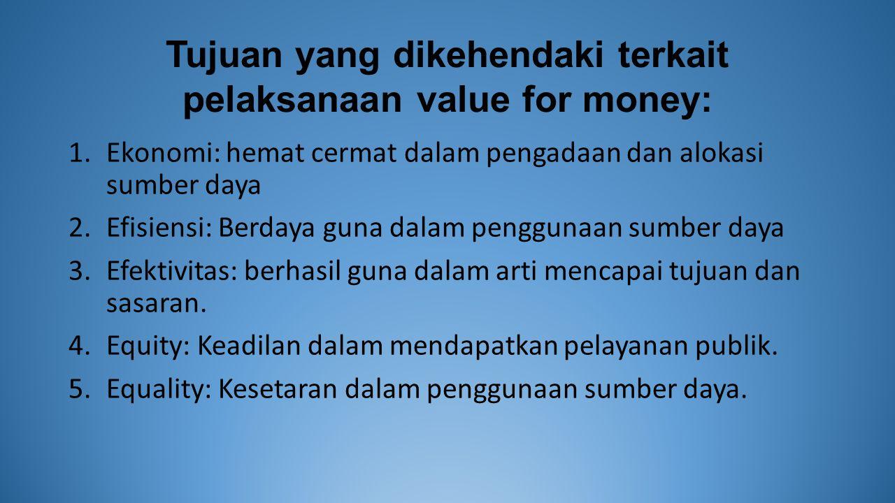 Tujuan yang dikehendaki terkait pelaksanaan value for money: 1.Ekonomi: hemat cermat dalam pengadaan dan alokasi sumber daya 2.Efisiensi: Berdaya guna dalam penggunaan sumber daya 3.Efektivitas: berhasil guna dalam arti mencapai tujuan dan sasaran.